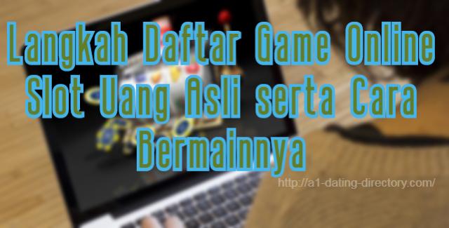 Langkah Daftar Game Online Slot Uang Asli serta Cara Bermainnya