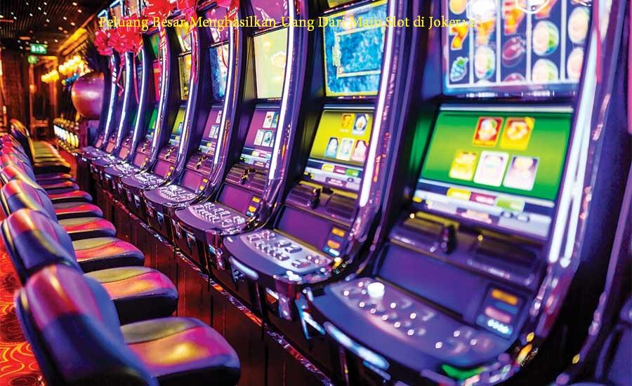 Peluang Besar Menghasilkan Uang Dari Main Slot di Joker123